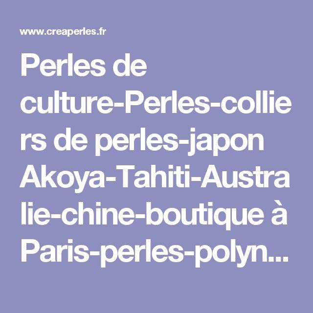 Perles de culture-Perles-colliers de perles-japon Akoya-Tahiti-Australie-chine-boutique à Paris-perles-polynésie