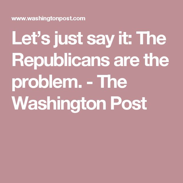 Let's just say it: The Republicans are the problem. - The Washington Post