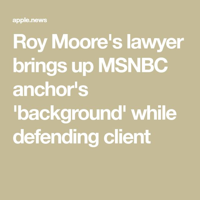Roy Moore's lawyer brings up MSNBC anchor's 'background' while defending client