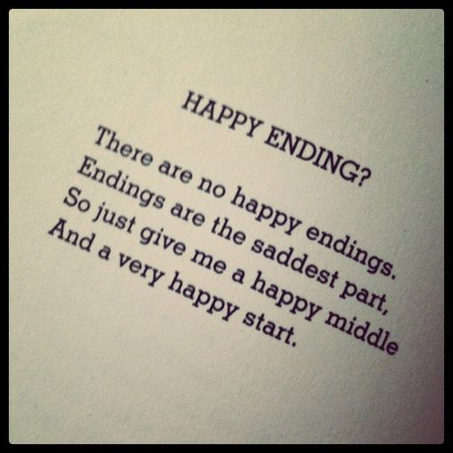 Happy ending?  There are no happy ending.  Endings are the saddest part.  So just give me a happy middle And a very happy start.  ~ Shel Silverstein