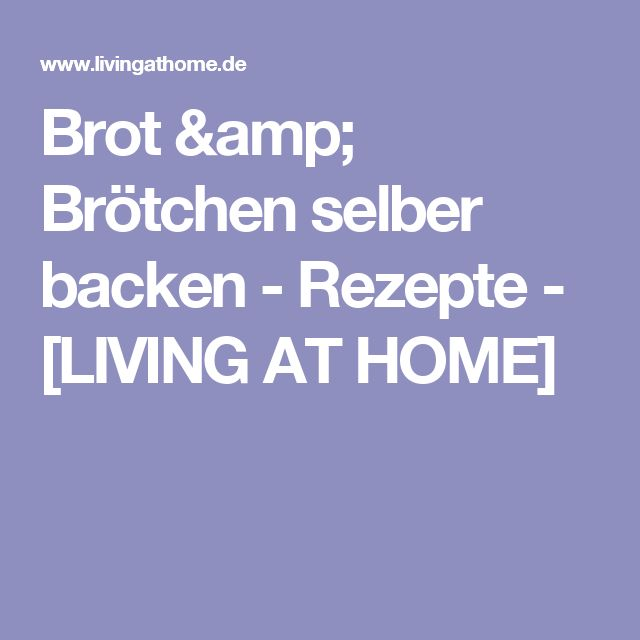 Brot & Brötchen selber backen - Rezepte - [LIVING AT HOME]