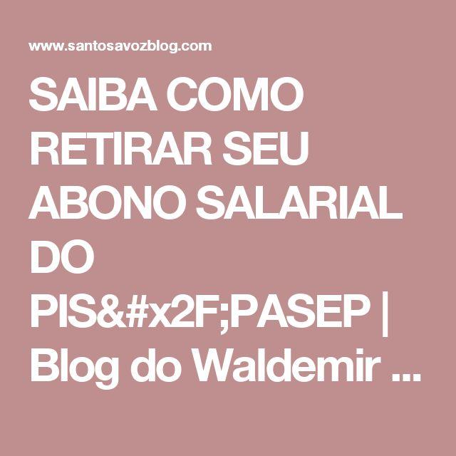 SAIBA COMO RETIRAR SEU ABONO SALARIAL DO PIS/PASEP | Blog do Waldemir Santos