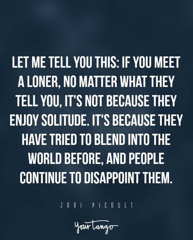 """""""Let me tell you this: if you meet a loner, no matter what they tell you, it's not because they enjoy solitude. It's because they have tried to blend into the world before, and people continue to disappoint them."""" ― Jodi Picoult"""
