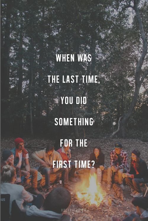 When was the last time you did something for the first time? / it's been a long time...