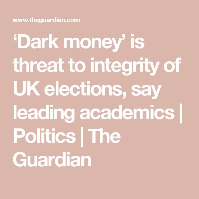'Dark money' is threat to integrity of UK elections, say leading academics | Politics | The Guardian