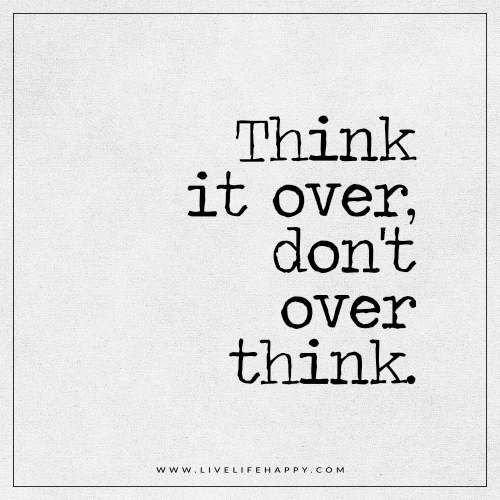 Live Life Happy: Think it over, don't over think. - Unknown