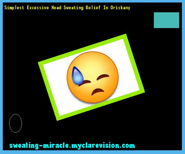 Simplest Excessive Head Sweating Relief In Oriskany 144326 - Your Body to Stop Excessive Sweating In 48 Hours - Guaranteed!