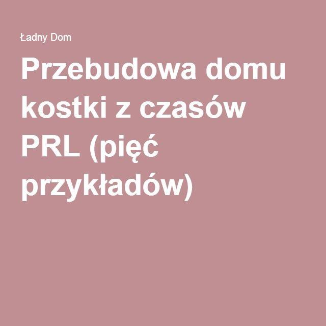 Przebudowa domu kostki z czasów PRL (pięć przykładów)