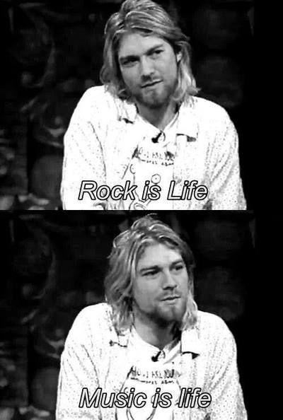 """Rock is life. Music is life."" - Kurt Cobain"