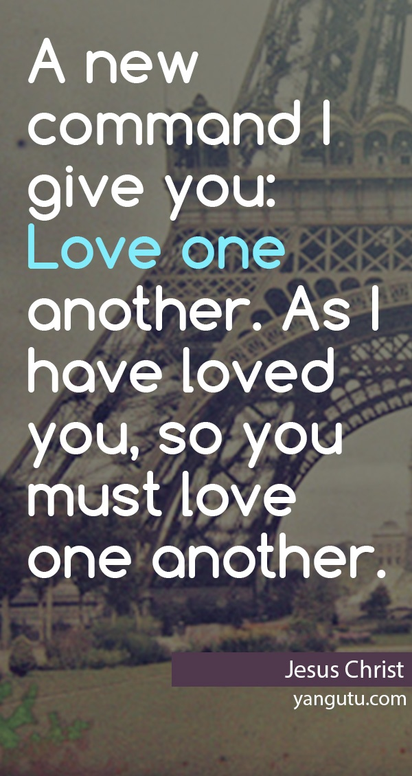 A new command I give you: Love one another. As I have loved you, so yuo must love one another, ~ Jesus Christ <3 Love Sayings #quotes, #love, #sayings, https://apps.facebook.com/yangutu