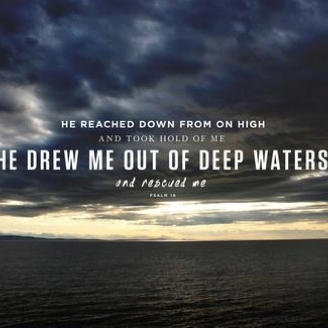 """""""He reached down from on high and took hold of me. He drew me out of deep waters and rescued me."""""""