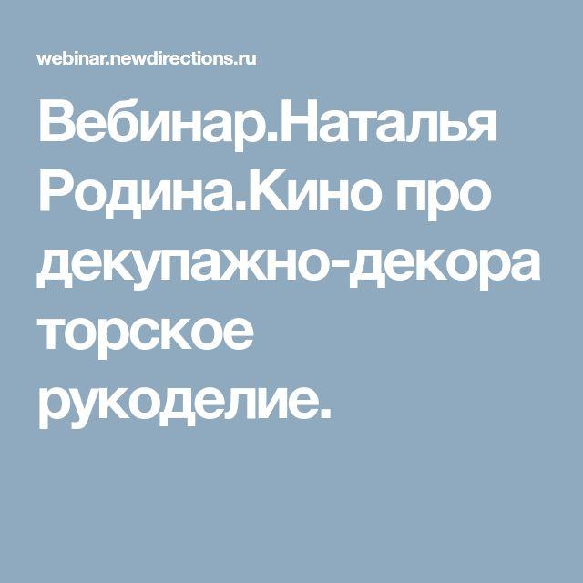 Вебинар.Наталья Родина.Кино про декупажно-декораторское рукоделие.