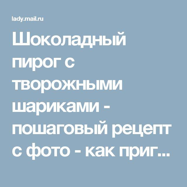 Шоколадный пирог с творожными шариками - пошаговый рецепт с фото - как приготовить, ингредиенты, состав, время приготовления - Леди Mail.Ru