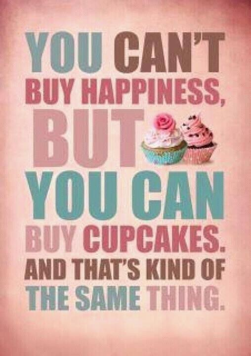 """""""You can't buy happiness, but you can buy cupcakes. And that's kind of the same thing."""""""