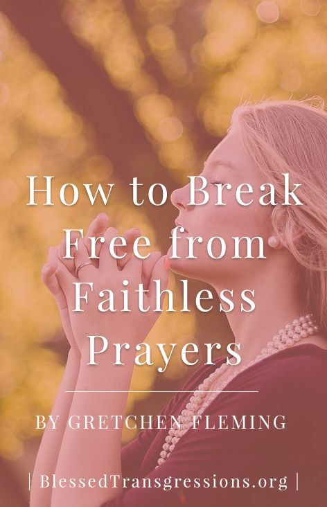 How to Break Free from Faithless Prayers. Christian blog, magazine, God, Jesus, faith, truth, love, advice, blogging, Christianity, blessed transgressions, hope, friendship, hardship, overcoming difficulty, testimony, family, marriage, prayer, scripture, hurt, healing, loss, trials, waiting.