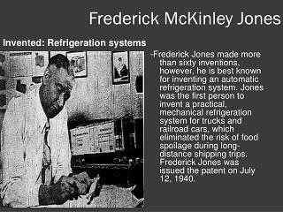 #BlackHistoryMonth: Frederick McKinley Jones >> Refrigerator Inventions Frederick McKinley Jones Anytime you see a truck on the highway transporting refrigerated or frozen food you're seeing the work of Frederick McKinley Jones. One of the most prolific Black inventors ever Jones patented more than 60 inventions in his lifetime. While more than 40 of those patents were in the field of refrigeration Jones is most famous for inventing an automatic refrigeration system for long haul trucks and…