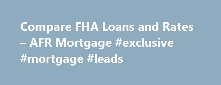 Compare FHA Loans and Rates – AFR Mortgage #exclusive #mortgage #leads http://mortgage.remmont.com/compare-fha-loans-and-rates-afr-mortgage-exclusive-mortgage-leads/  #fha mortgages # Your Source for Great FHA Home Loans FHA mortgage loans are an attractive mortgage solution for a purchase or refinance because today s FHA mortgage rates are near historic lows. The guidelines are also flexible allowing more people to qualify. Whether you have had credit issues in the past or are simply…
