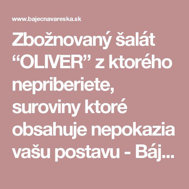 """Zbožnovaný šalát """"OLIVER"""" z ktorého nepriberiete, suroviny ktoré obsahuje nepokazia vašu postavu - Báječná vareška"""