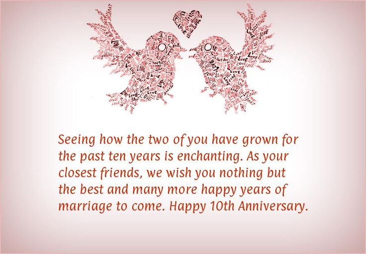 Seeing how the two of you have grown for the past ten years is enchanting. As your closest friends, we wish you nothing but the best and many more happy years of marriage to come. Happy 10th Anniversary.   Read more at: http://anniversaryquotes.net