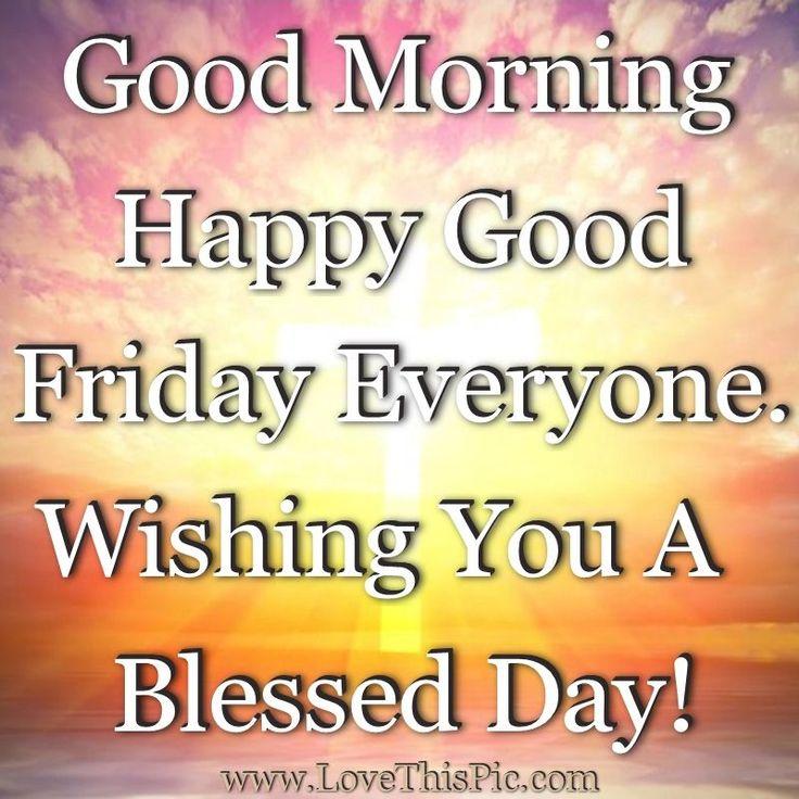Good Morning Happy Good Friday Everyone. Wishing You A Blessed Day! friday good morning good friday good friday quotes good friday images good friday quotes and sayings good friday pictures happy good friday good morning good friday
