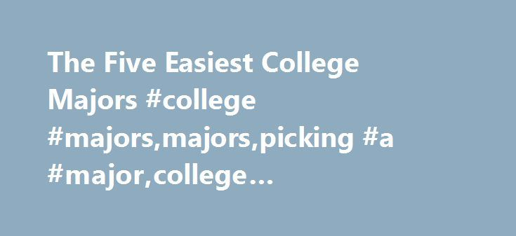 The Five Easiest College Majors #college #majors,majors,picking #a #major,college #major,college #degrees http://illinois.nef2.com/the-five-easiest-college-majors-college-majorsmajorspicking-a-majorcollege-majorcollege-degrees/  # The Five Easiest College Majors A professor in Wake Forest's Department of Economics has compiled a list of the hardest and easiest majors. If you're undecided about your major, and, at this point, you just want to get your degree and get out, what could be less…
