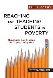 """Reaching and Teaching Students in Poverty: Strategies for Erasing the Opportunity Gap,"" by Paul C. Gorski, associate professor of integrative studies at George Mason University. The book, which draws from years of research to analyze educational practices that undercut the achievement of low-income students, is part of the Multicultural Education Series of books edited by James A. Banks and published by Teachers College Columbia University."