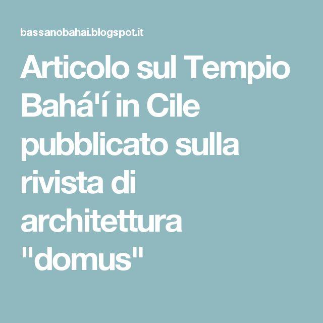 """Articolo sul Tempio Bahá'í in Cile pubblicato sulla rivista di architettura """"domus"""""""