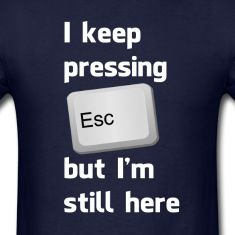 I Keep Pressing The Escape Key But I'm Still Here T-Shirts
