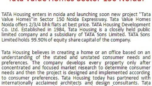 "Call:+919015969970 TATA Housing enters in noida and launching soon new project ""Tata Value Homes""in Sector 150 Noida Expressway. Tata Value Homes Noida offers 2/3/4 bhk flats at best price. TATA Housing Development Co. Ltd. Established in 1984, Tata Housing is a closely held public limited company and a subsidiary of TATA Sons Limited. TATA Sons Limited holds 99.90% of equity share capital of the company."