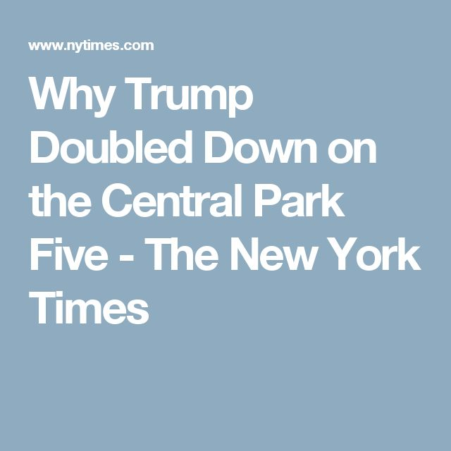 Why Trump Doubled Down on the Central Park Five - The New York Times