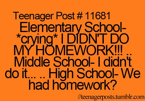 "Haha that's funny because the other day we were all like "" we had homework?.?"" Then our teacher was like oh wait no...... :)"