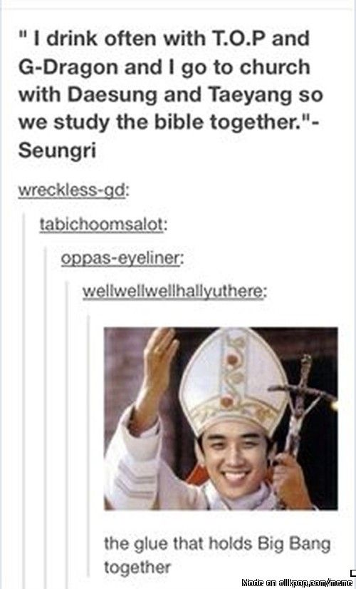 All hail Pope Seungri, he who we must thank forevermore for the continuation of Big Bang <3