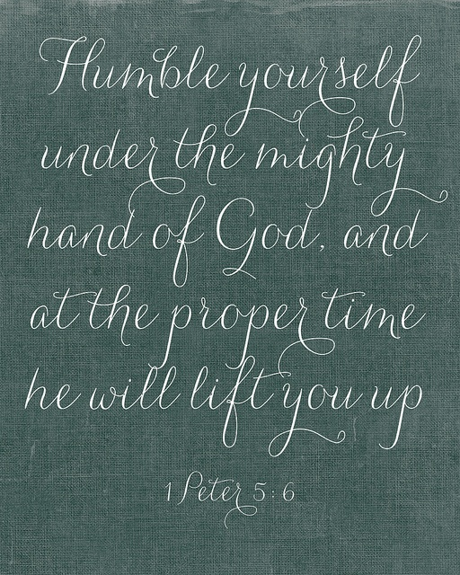 Humble yourself... God will lift you at His time. A daily reminder.