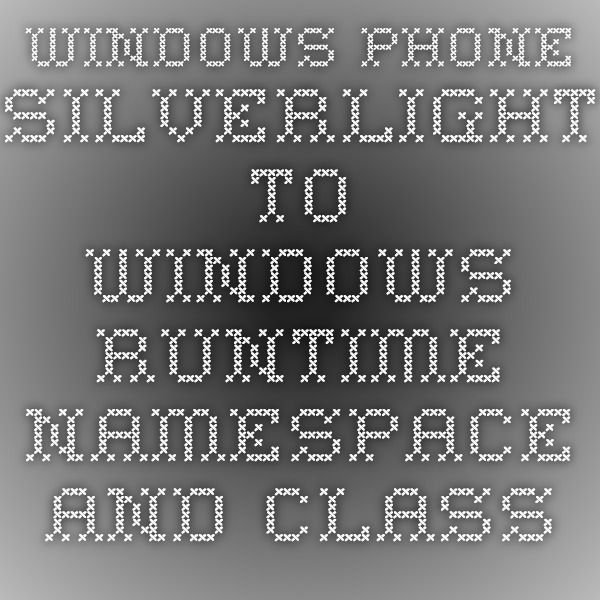 Windows Phone Silverlight to Windows Runtime namespace and class mappings - Windows app development