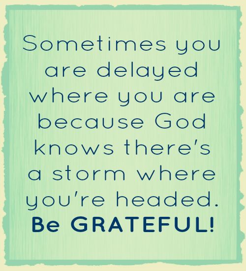 Sometimes you are delayed where you are because God knows there`s a storm where you`re headed...
