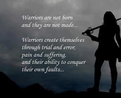 warriors are not born & they are not made - warriors create themselves through trial and error, pain and suffering and their ability to conquer their own faults