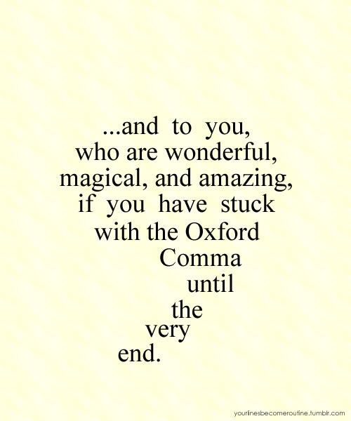The Oxford comma is very important. Do not take the Oxford comma lightly. I am not even kidding.
