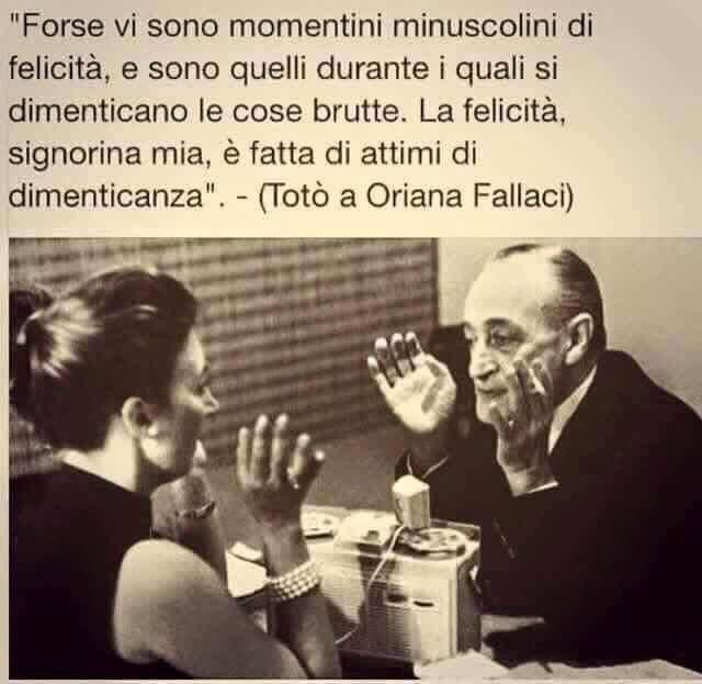 """Maybe there are miniscule moments of happiness, and it is during these one forgets the ugly things. Happiness, my dear lady, is made up of moments of forgetting."" - (Totò to Oriana Fallaci)"