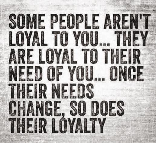 Something to think about. Some are loyal to their NEED of you.  It's not about you, it's about them.