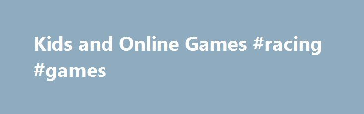Kids and Online Games #racing #games http://game.remmont.com/kids-and-online-games-racing-games/  Kids and Online Games – Play Free Fun Children Games Online Letting kids play online games is one of the best ways to assist them to get familiar with the keyboard at early stage of their life. The reason is understandable since most children like online games. Kidsandonlinegames.com is a website for kids that are…