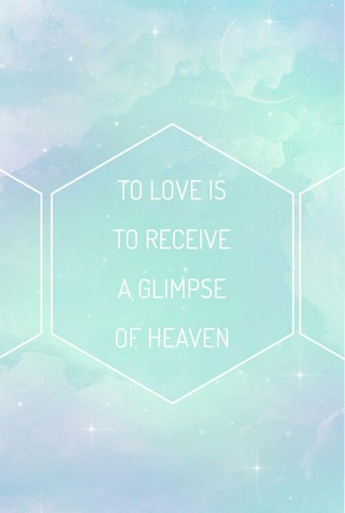 To love is to receive a glimpse of heaven.