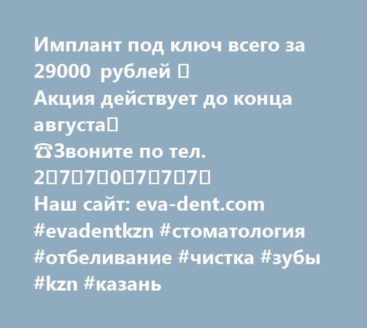 Имплант под ключ всего за 29000 рублей 😉 Акция действует до конца августа😊  ☎Звоните по тел. 2⃣7⃣7⃣0⃣7⃣7⃣7⃣ Наш сайт: eva-dent.com #evadentkzn #стоматология #отбеливание #чистка #зубы #kzn #казань