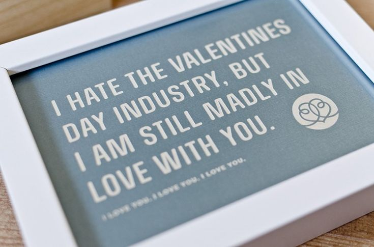 I hate the valentines day industry, but i am still madly in love with you.