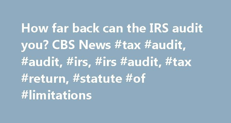How far back can the IRS audit you? CBS News #tax #audit, #audit, #irs, #irs #audit, #tax #return, #statute #of #limitations http://usa.nef2.com/how-far-back-can-the-irs-audit-you-cbs-news-tax-audit-audit-irs-irs-audit-tax-return-statute-of-limitations/  # How far back can the IRS audit you? Ray Martin MoneyWatch Sep 24, 2015 5:15 AM EDT Have you ever filed a tax return and wondered how long you should keep it, just in case the IRS decides to audit it? Maybe that question came to you after…