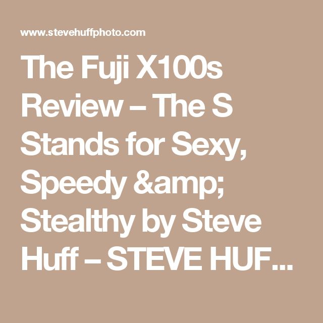 The Fuji X100s Review – The S Stands for Sexy, Speedy & Stealthy by Steve Huff – STEVE HUFF PHOTOS