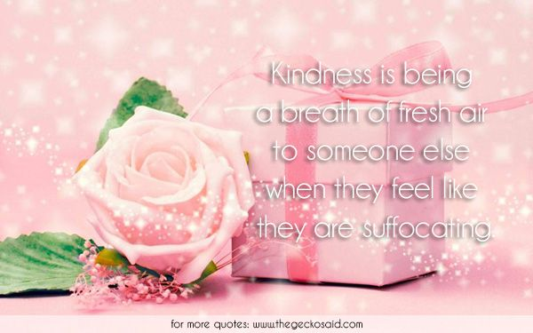 Kindness is being a breath of fresh air to someone else when they feel like they are suffocating.  #air #breath #else #feel #fresh #kindness #quotes #someone #suffocating