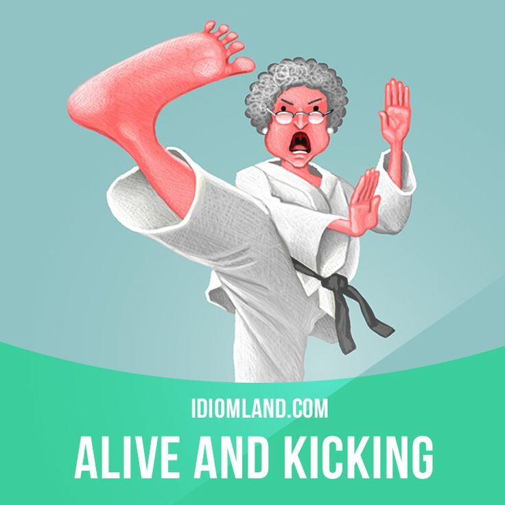"""""""Be alive and kicking"""" means """"to be in good health and active"""". Example: - How is your grandmother? - She's alive and kicking!"""