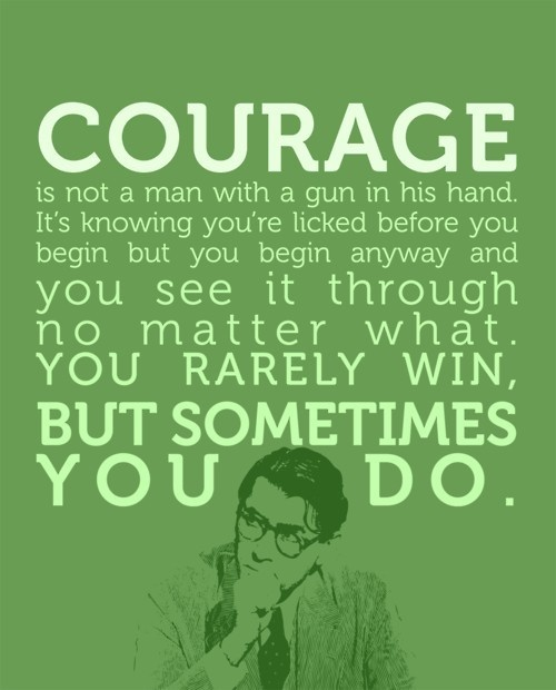 Courage is not a man with a gun in his hand.  It's knowing you're licked before you begin but you begin anyway and you see it through no matter what.  You rarely win, but sometimes you do.  atticus wisdom To Kill a Mocking Bird