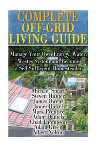 Complete Off-Grid Living Guide: Manage Your Own Energy, Water, Wastes System and Become a Self-Sufficient Homesteader: (Living Off the Grid)