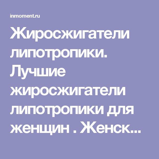 Жиросжигатели липотропики. Лучшие жиросжигатели липотропики для женщин . Женский сайт www.InMoment.ru
